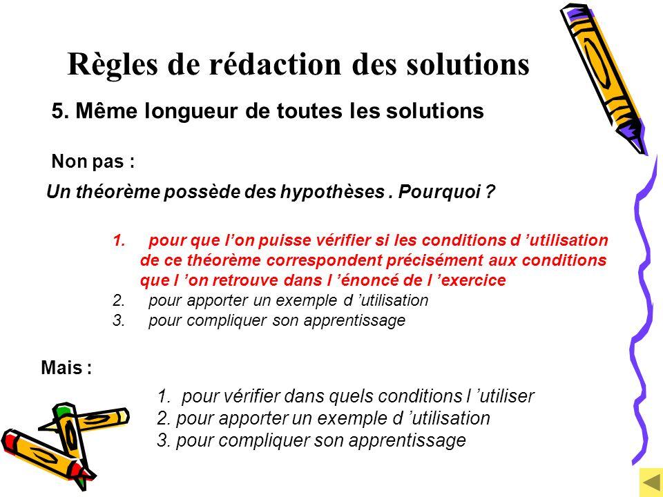 Règles de rédaction des solutions 5. Même longueur de toutes les solutions Non pas : Un théorème possède des hypothèses. Pourquoi ? 1. pour que lon pu