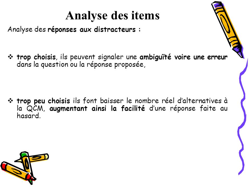 Analyse des items Analyse des réponses aux distracteurs : trop choisis, ils peuvent signaler une ambiguïté voire une erreur dans la question ou la rép