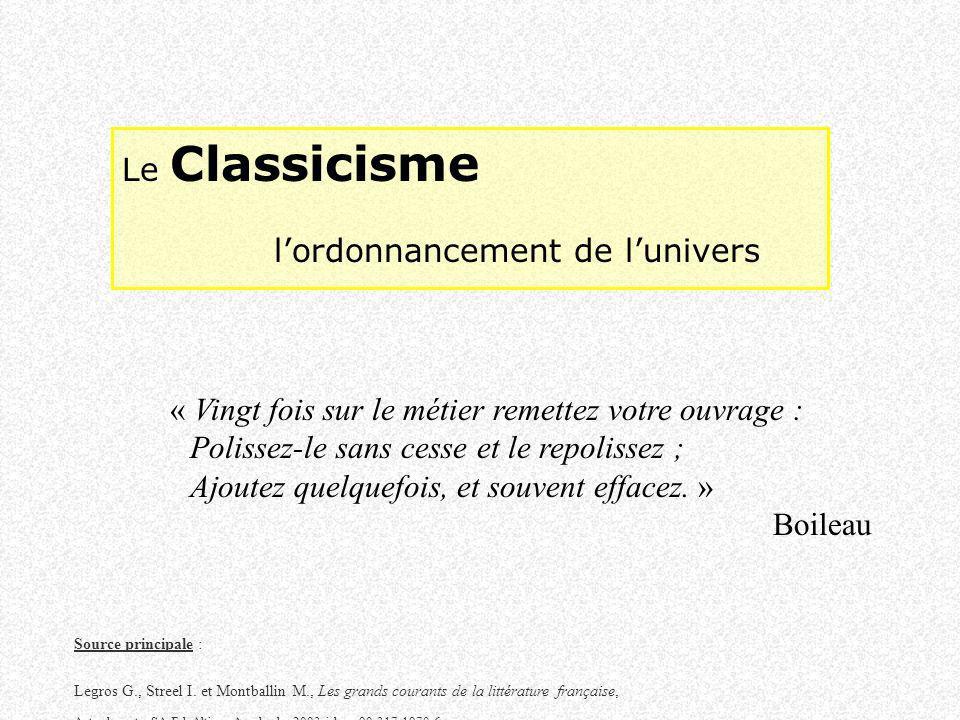 Le Classicisme lordonnancement de lunivers « Vingt fois sur le métier remettez votre ouvrage : Polissez-le sans cesse et le repolissez ; Ajoutez quelquefois, et souvent effacez.