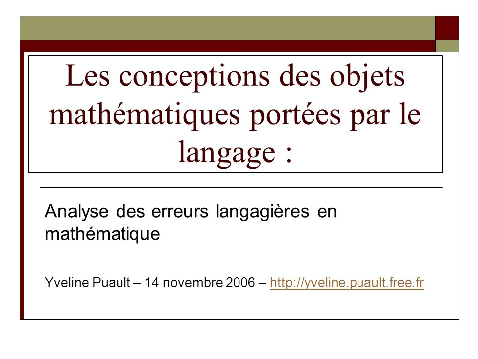 Les conceptions des objets mathématiques portées par le langage : Analyse des erreurs langagières en mathématique Yveline Puault – 14 novembre 2006 –
