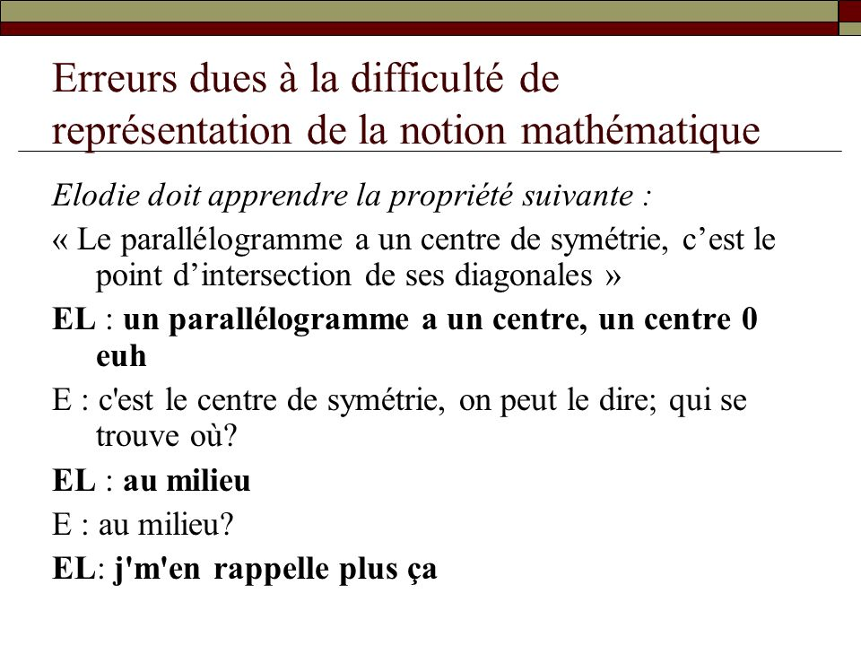 Erreurs dues à la difficulté de représentation de la notion mathématique Elodie doit apprendre la propriété suivante : « Le parallélogramme a un centr