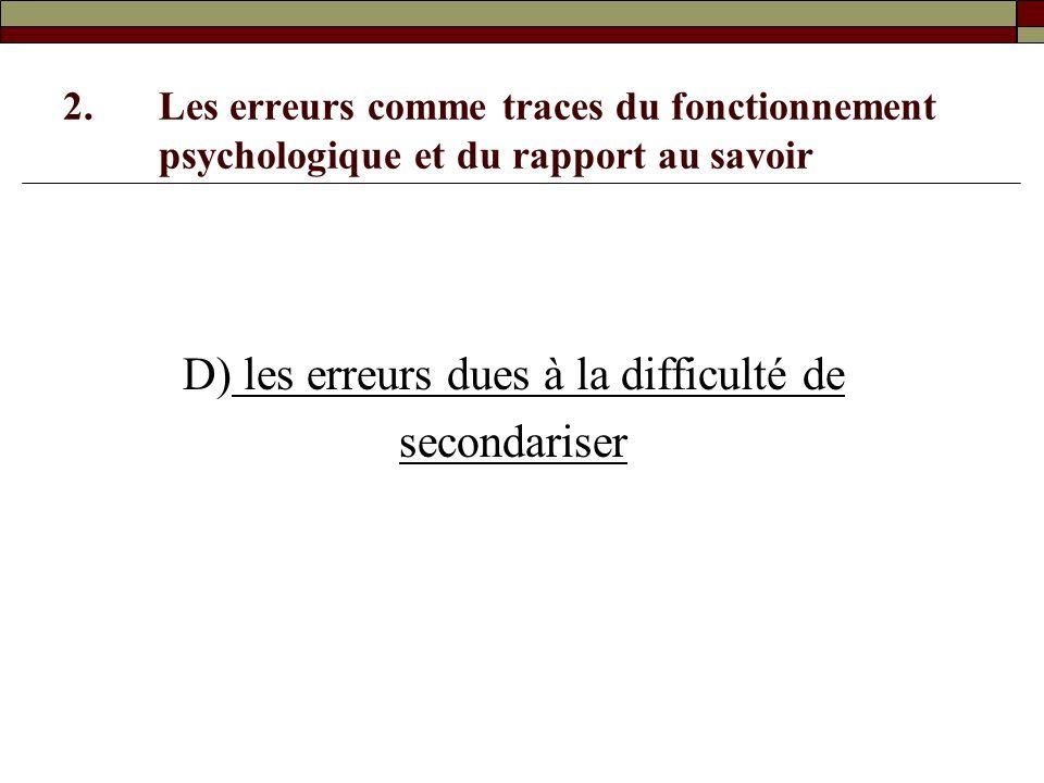 2.Les erreurs comme traces du fonctionnement psychologique et du rapport au savoir D) les erreurs dues à la difficulté de secondariser