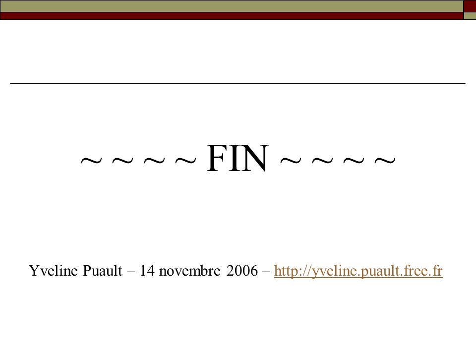 ~ ~ ~ ~ FIN ~ ~ ~ ~ Yveline Puault – 14 novembre 2006 – http://yveline.puault.free.frhttp://yveline.puault.free.fr
