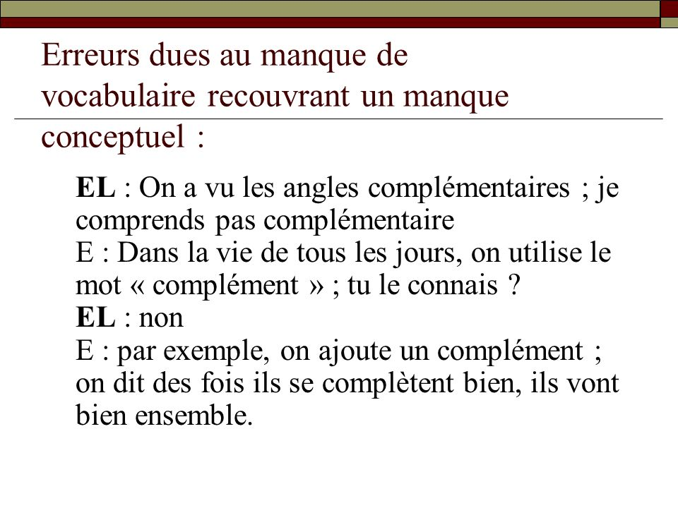 Erreurs dues au manque de vocabulaire recouvrant un manque conceptuel : EL : On a vu les angles complémentaires ; je comprends pas complémentaire E :