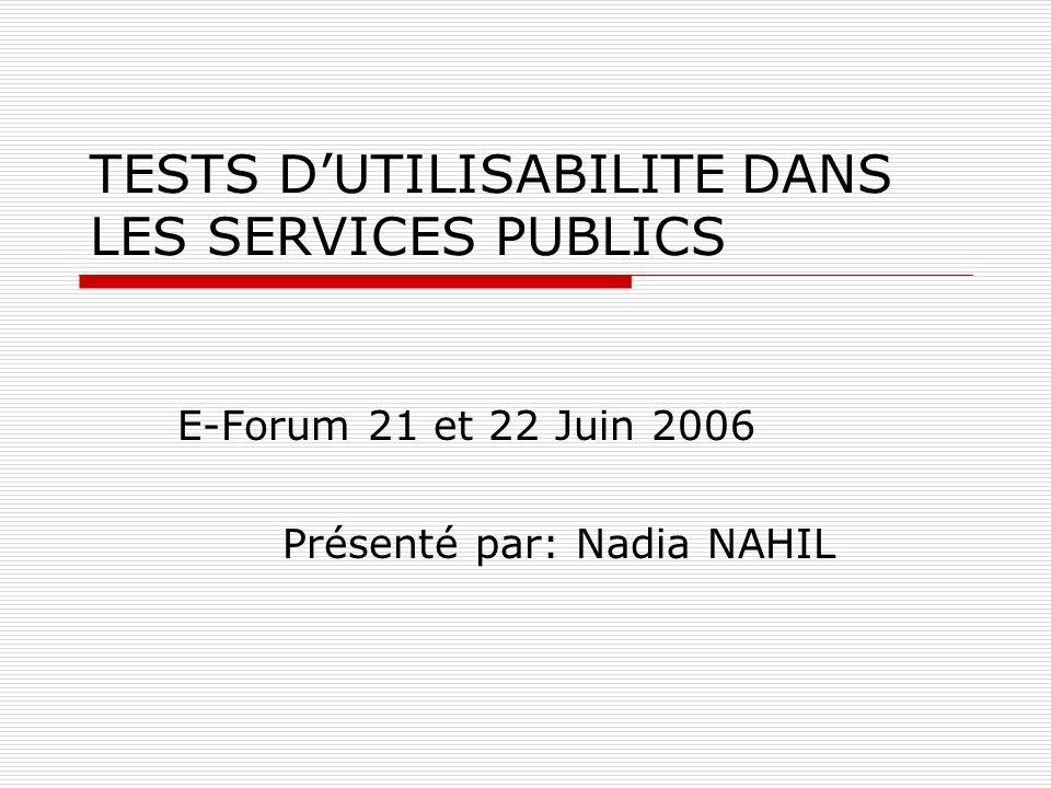 TESTS DUTILISABILITE DANS LES SERVICES PUBLICS E-Forum 21 et 22 Juin 2006 Présenté par: Nadia NAHIL