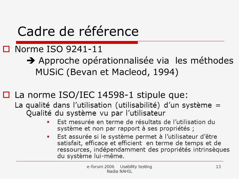 e-forum 2006 Usability testing Nadia NAHIL 13 Cadre de référence Norme ISO 9241-11 Approche opérationnalisée via les méthodes MUSiC (Bevan et Macleod,