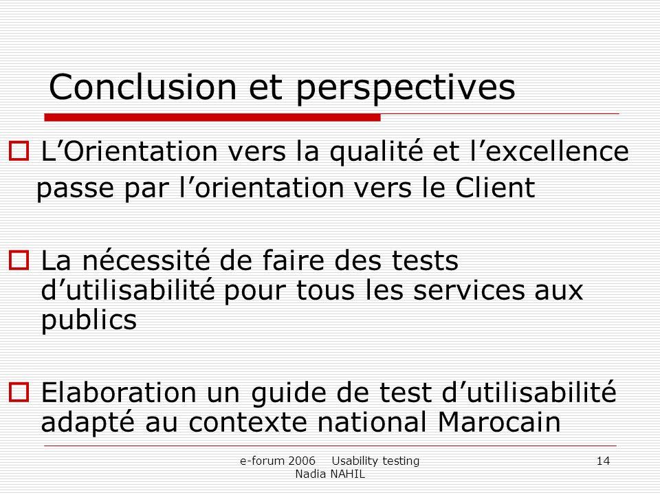 e-forum 2006 Usability testing Nadia NAHIL 14 Conclusion et perspectives LOrientation vers la qualité et lexcellence passe par lorientation vers le Cl