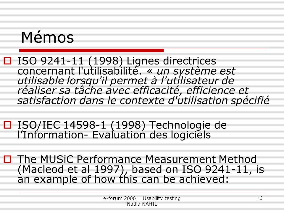 e-forum 2006 Usability testing Nadia NAHIL 16 Mémos ISO 9241-11 (1998) Lignes directrices concernant l'utilisabilité. « un système est utilisable lors
