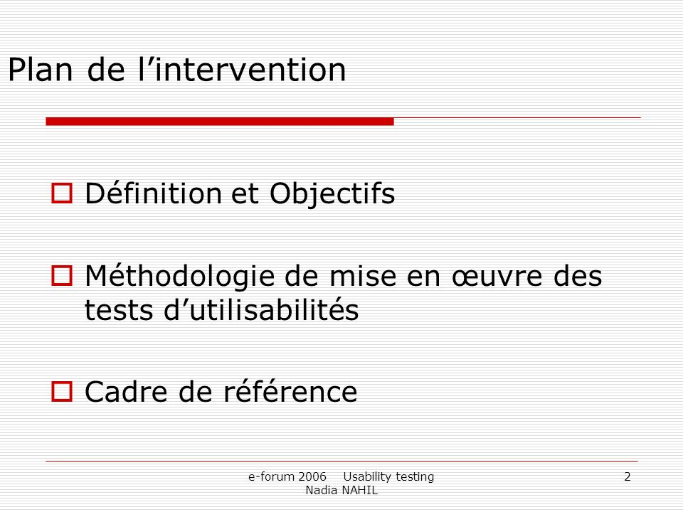 e-forum 2006 Usability testing Nadia NAHIL 2 Définition et Objectifs Méthodologie de mise en œuvre des tests dutilisabilités Cadre de référence Plan d