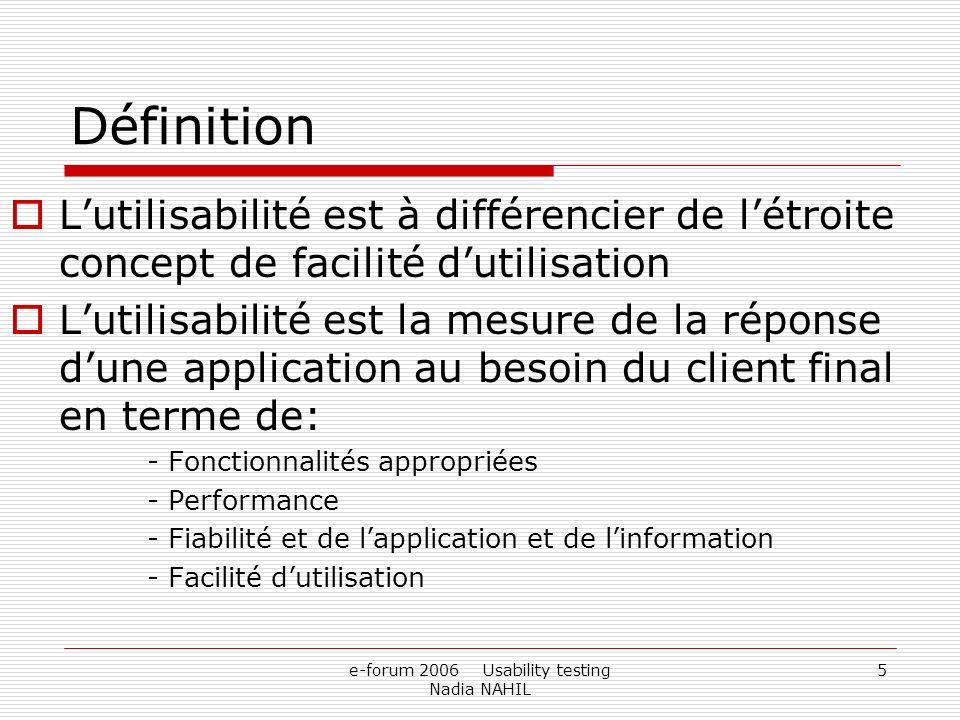 e-forum 2006 Usability testing Nadia NAHIL 5 Définition Lutilisabilité est à différencier de létroite concept de facilité dutilisation Lutilisabilité