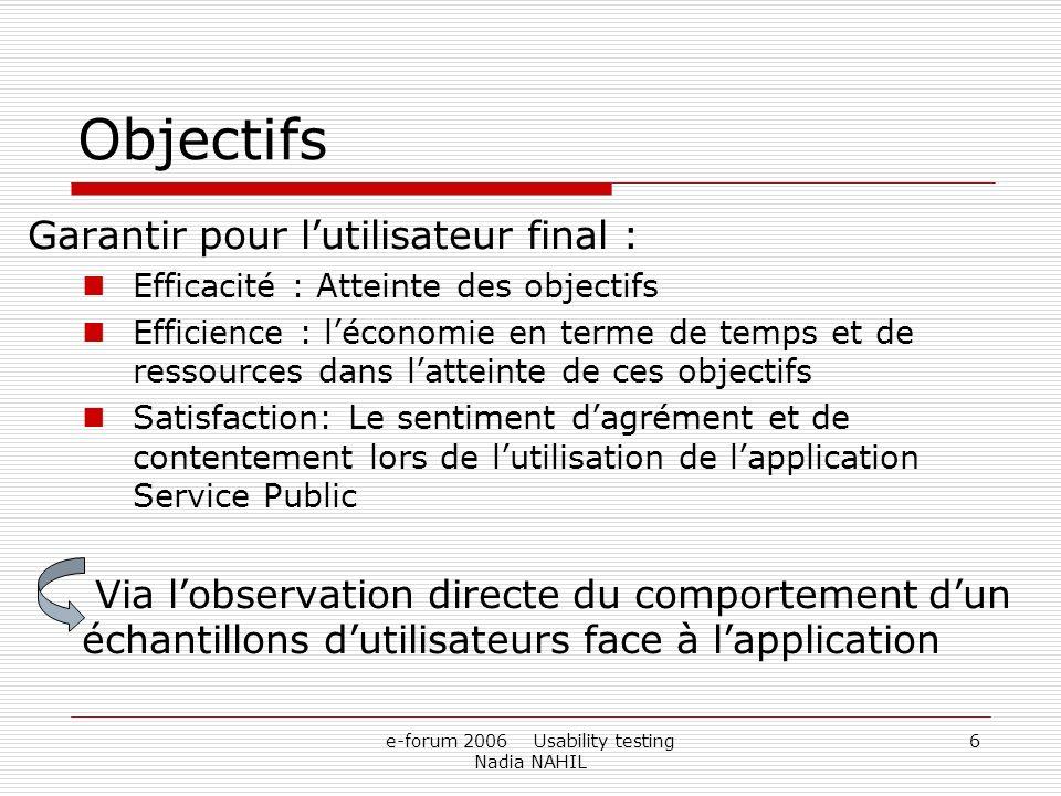 e-forum 2006 Usability testing Nadia NAHIL 6 Objectifs Garantir pour lutilisateur final : Efficacité : Atteinte des objectifs Efficience : léconomie e