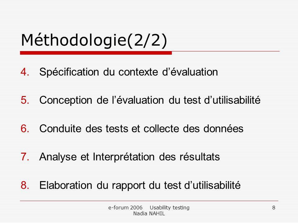 e-forum 2006 Usability testing Nadia NAHIL 8 Méthodologie(2/2) 4.Spécification du contexte dévaluation 5.Conception de lévaluation du test dutilisabil
