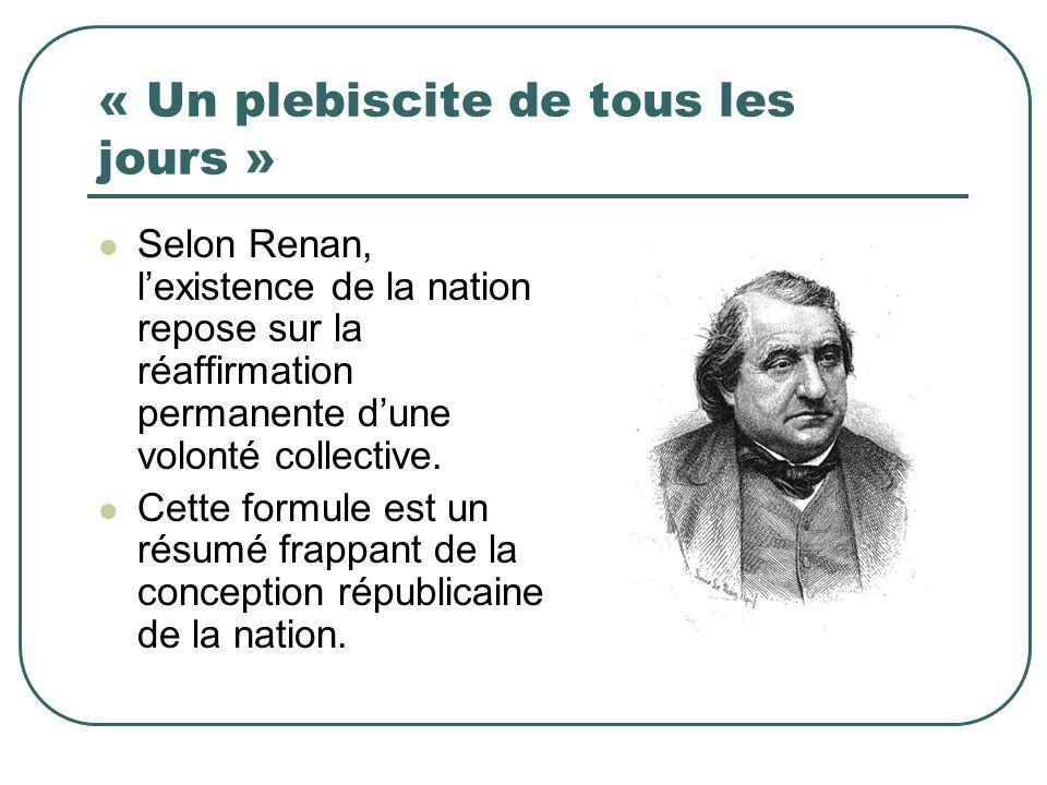 « Un plebiscite de tous les jours » Selon Renan, lexistence de la nation repose sur la réaffirmation permanente dune volonté collective. Cette formule