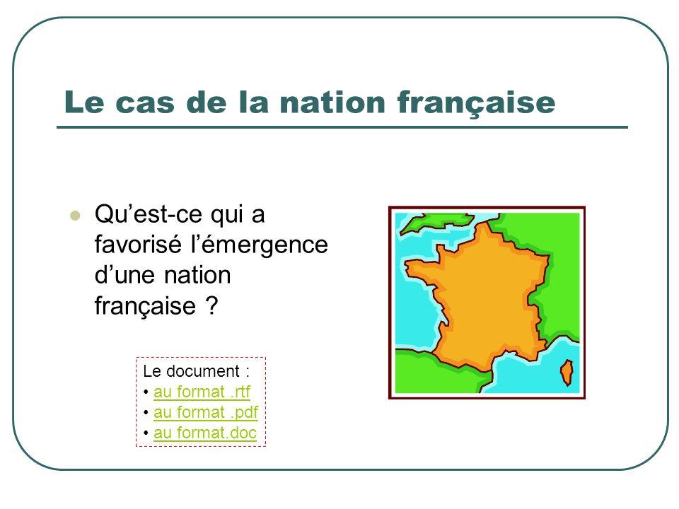 Le cas de la nation française Quest-ce qui a favorisé lémergence dune nation française ? Le document : au format.rtf au format.pdf au format.doc