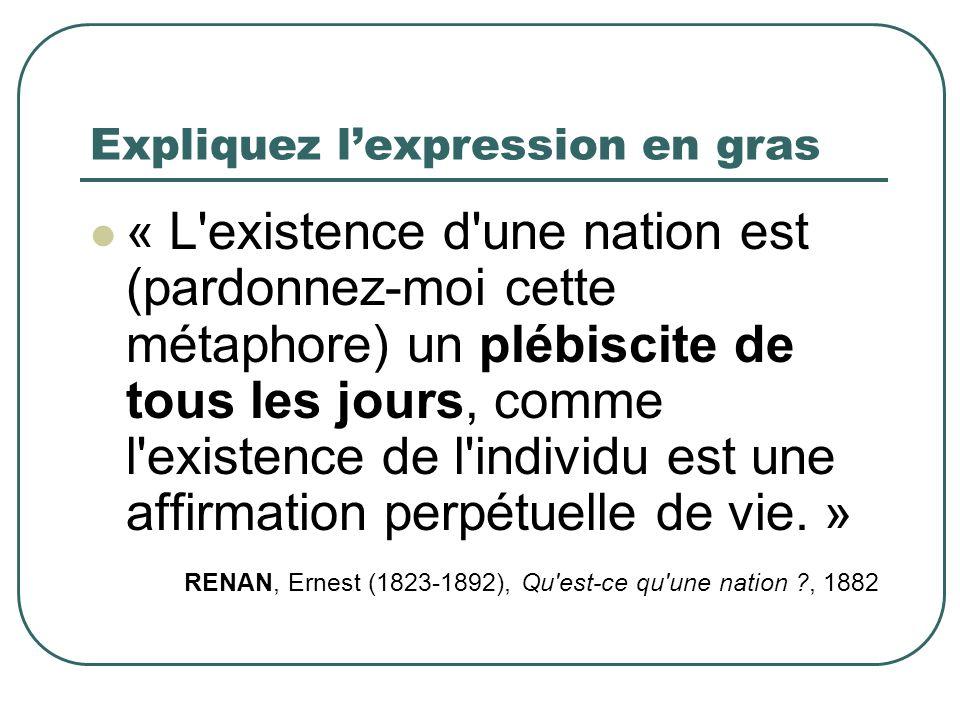 Expliquez lexpression en gras « L'existence d'une nation est (pardonnez-moi cette métaphore) un plébiscite de tous les jours, comme l'existence de l'i
