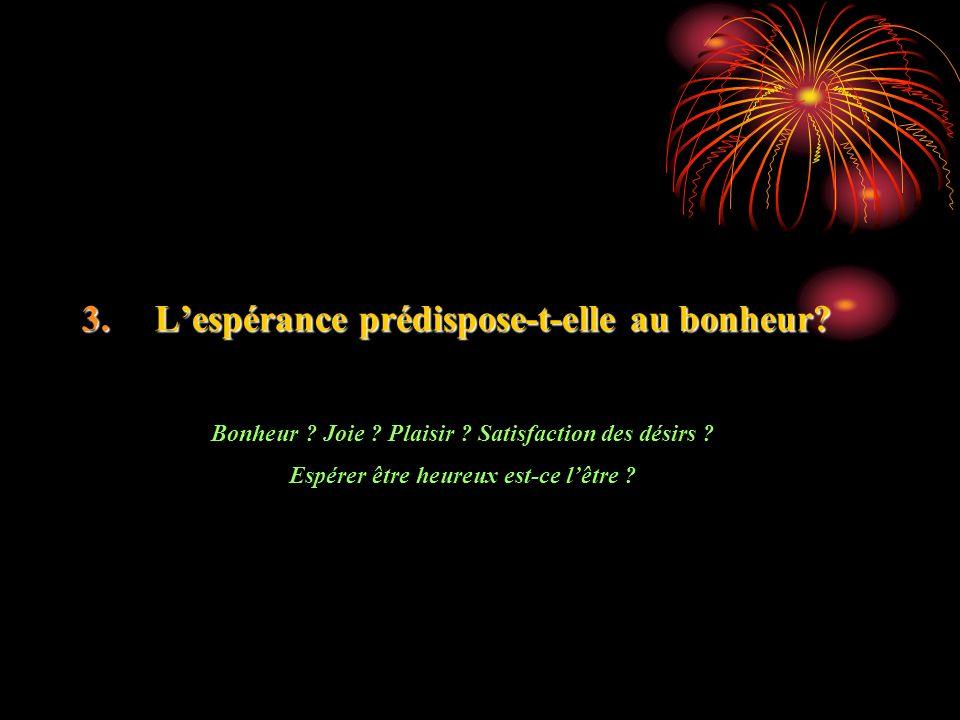 3. Lespérance prédispose-t-elle au bonheur? Bonheur ? Joie ? Plaisir ? Satisfaction des désirs ? Espérer être heureux est-ce lêtre ?