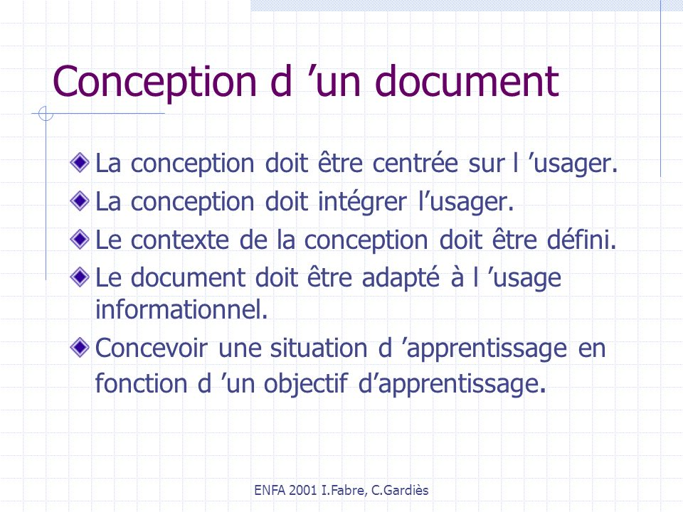 ENFA 2001 I.Fabre, C.Gardiès Conception d un document La conception doit être centrée sur l usager. La conception doit intégrer lusager. Le contexte d