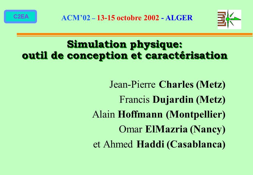 C2EA Simulation physique: outil de conception et caractérisation Jean-Pierre Charles (Metz) Francis Dujardin (Metz) Alain Hoffmann (Montpellier) Omar