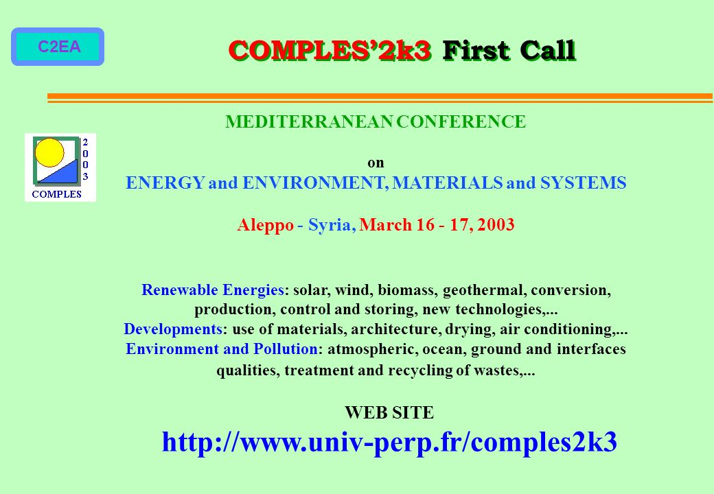 C2EA COMPLES2k3 First Call MEDITERRANEAN CONFERENCE on ENERGY and ENVIRONMENT, MATERIALS and SYSTEMS Aleppo - Syria, March 16 - 17, 2003 Renewable Energies: solar, wind, biomass, geothermal, conversion, production, control and storing, new technologies,...