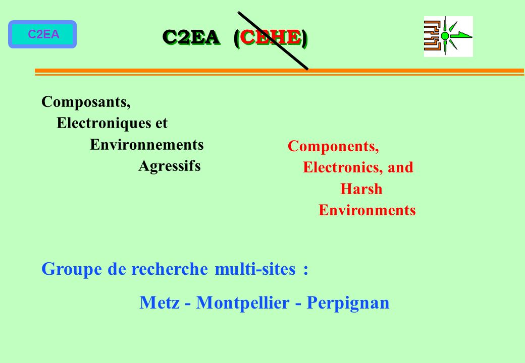 C2EA C2EA (CEHE) Groupe de recherche multi-sites : Metz - Montpellier - Perpignan Composants, Electroniques et Environnements Agressifs Components, Electronics, and Harsh Environments