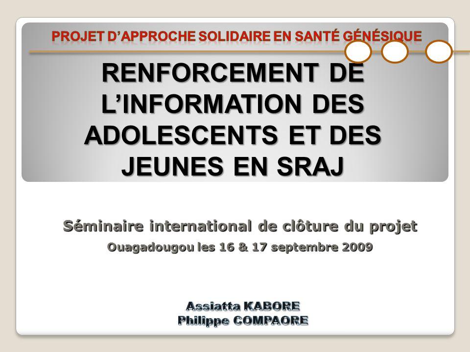 RENFORCEMENT DE LINFORMATION DES ADOLESCENTS ET DES JEUNES EN SRAJ Séminaire international de clôture du projet Ouagadougou les 16 & 17 septembre 2009