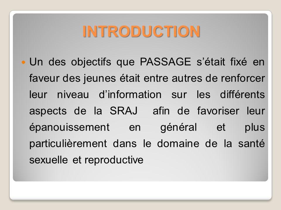 INTRODUCTION Un des objectifs que PASSAGE sétait fixé en faveur des jeunes était entre autres de renforcer leur niveau dinformation sur les différents aspects de la SRAJ afin de favoriser leur épanouissement en général et plus particulièrement dans le domaine de la santé sexuelle et reproductive