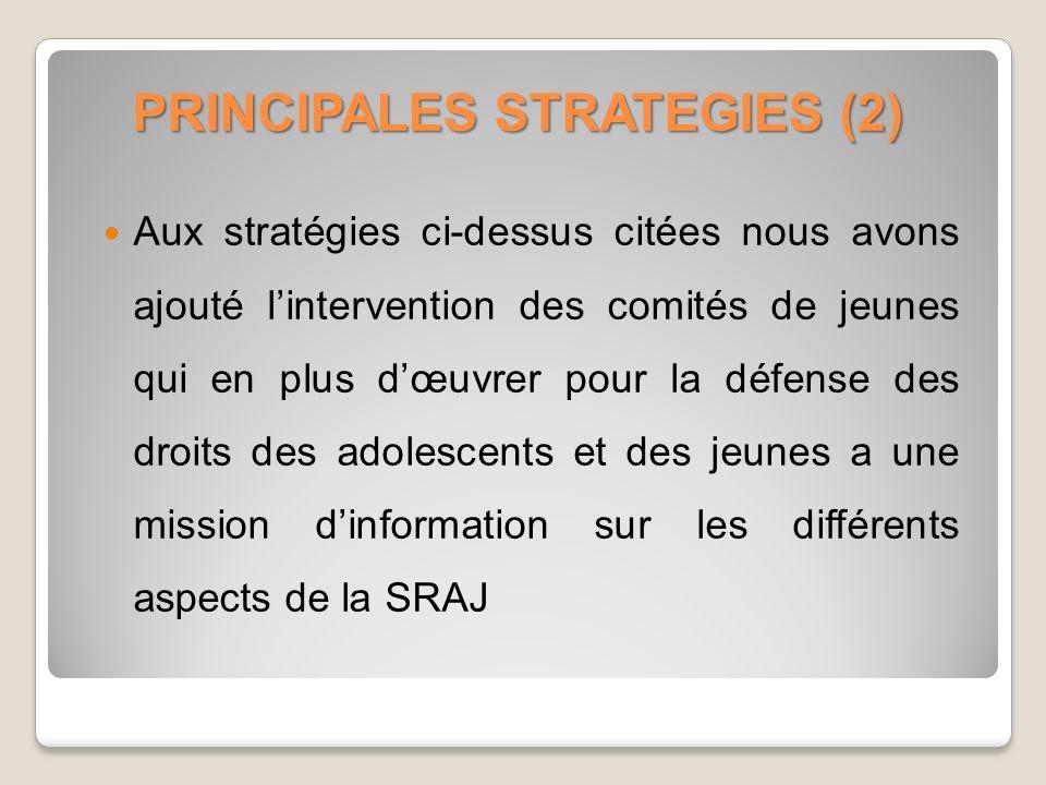 PRINCIPALES STRATEGIES (2) Aux stratégies ci-dessus citées nous avons ajouté lintervention des comités de jeunes qui en plus dœuvrer pour la défense des droits des adolescents et des jeunes a une mission dinformation sur les différents aspects de la SRAJ