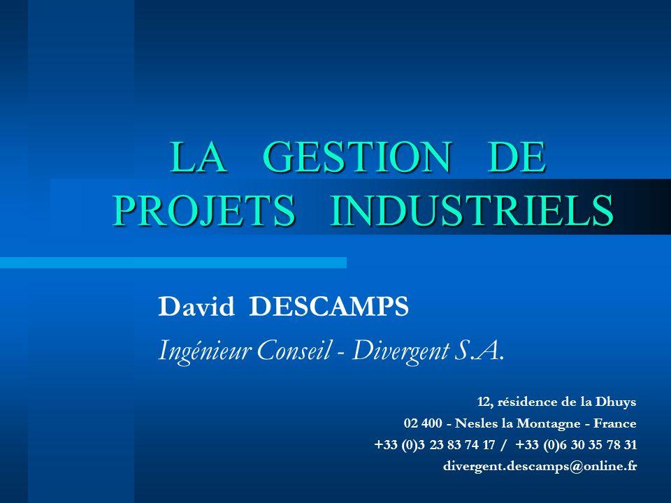 LA GESTION DE PROJETS INDUSTRIELS David DESCAMPS Ingénieur Conseil - Divergent S.A. 12, résidence de la Dhuys 02 400 - Nesles la Montagne - France +33