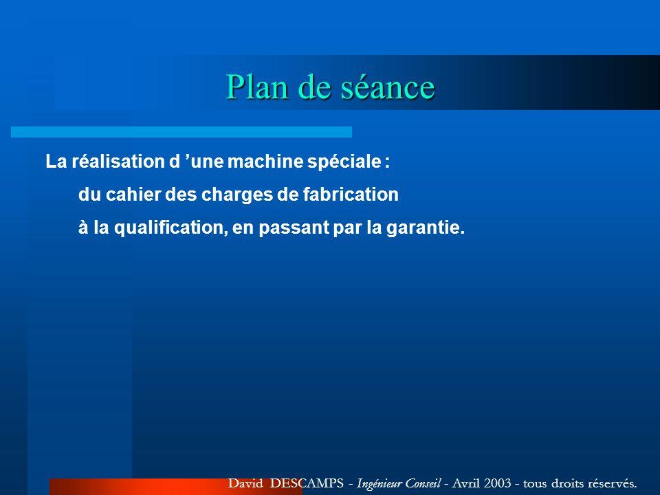 Plan de séance La réalisation d une machine spéciale : du cahier des charges de fabrication à la qualification, en passant par la garantie. David DESC