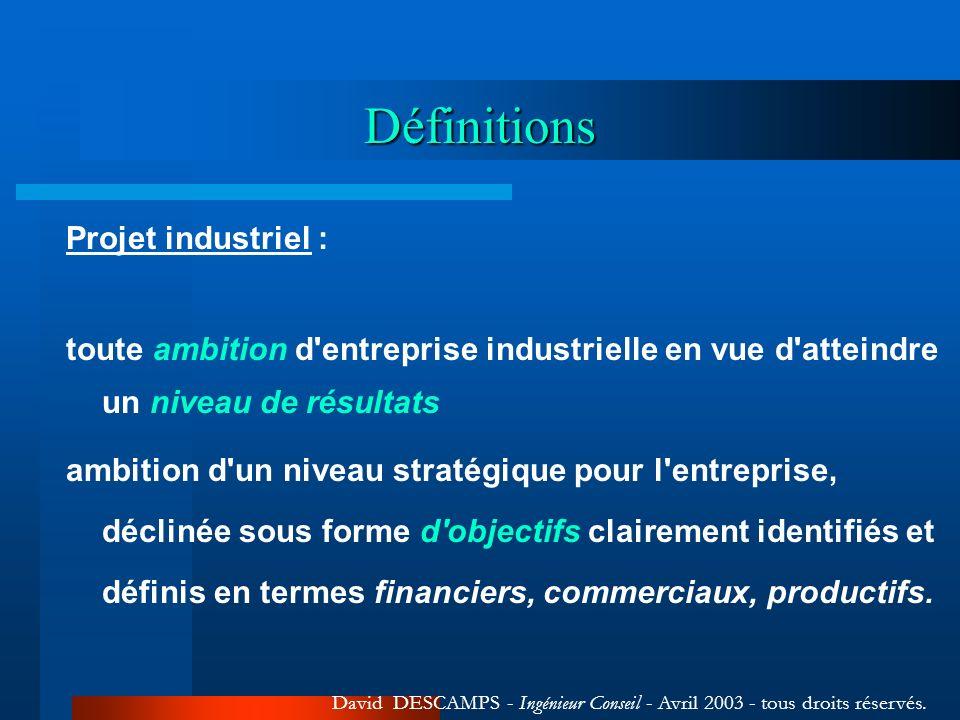 Définitions Projet industriel : toute ambition d entreprise industrielle en vue d atteindre un niveau de résultats ambition d un niveau stratégique pour l entreprise, déclinée sous forme d objectifs clairement identifiés et définis en termes financiers, commerciaux, productifs.