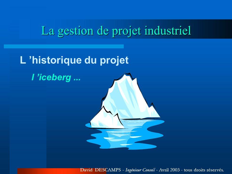 La gestion de projet industriel David DESCAMPS - Ingénieur Conseil - Avril 2003 - tous droits réservés. L historique du projet l iceberg...
