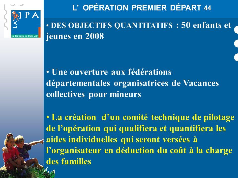 L OPÉRATION PREMIER DÉPART 44 DES OBJECTIFS QUANTITATIFS : 50 enfants et jeunes en 2008 Une ouverture aux fédérations départementales organisatrices d