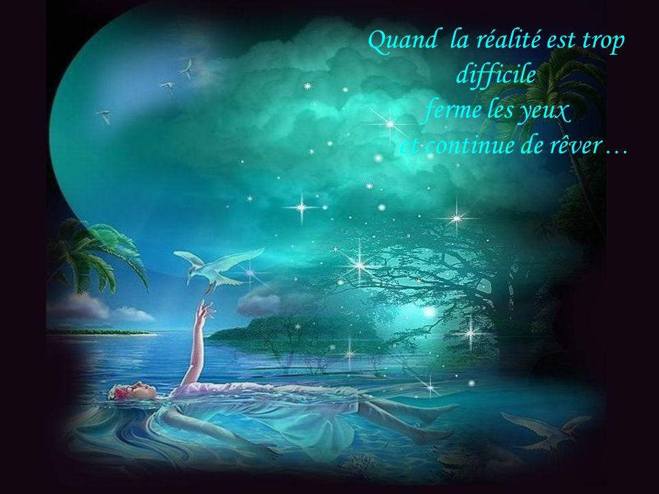 Quand la réalité est trop difficile ferme les yeux et continue de rêver …