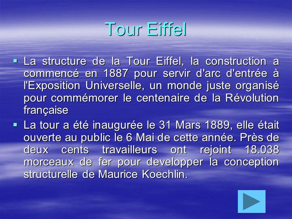 Tour Eiffel La structure de la Tour Eiffel, la construction a commencé en 1887 pour servir d arc d entrée à l Exposition Universelle, un monde juste organisé pour commémorer le centenaire de la Révolution française La tour a été inaugurée le 31 Mars 1889, elle était ouverte au public le 6 Mai de cette année.