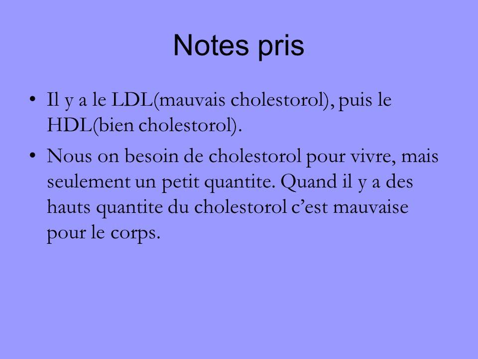 Notes pris Il y a le LDL(mauvais cholestorol), puis le HDL(bien cholestorol). Nous on besoin de cholestorol pour vivre, mais seulement un petit quanti
