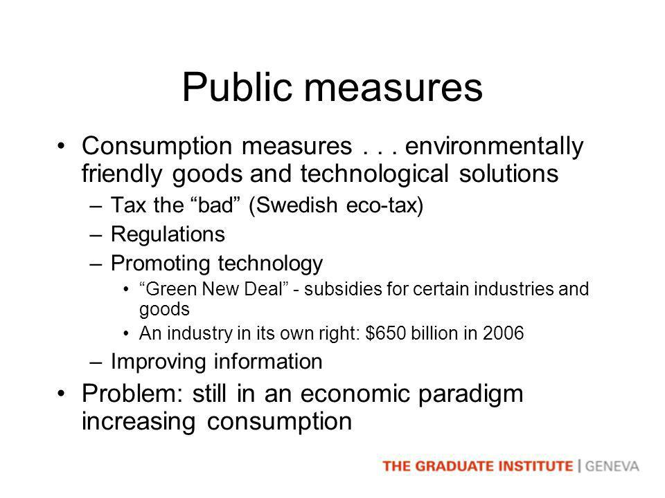 Public measures Consumption measures... environmentally friendly goods and technological solutions –Tax the bad (Swedish eco-tax) –Regulations –Promot