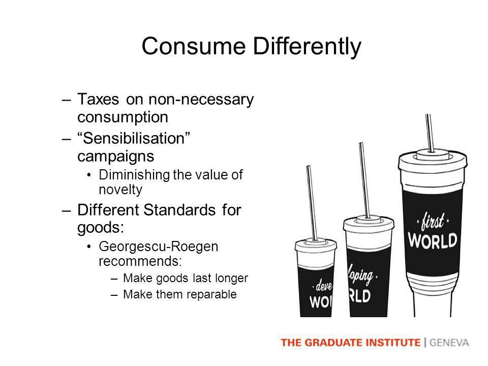 Consume Differently –Taxes on non-necessary consumption –Sensibilisation campaigns Diminishing the value of novelty –Different Standards for goods: Georgescu-Roegen recommends: –Make goods last longer –Make them reparable