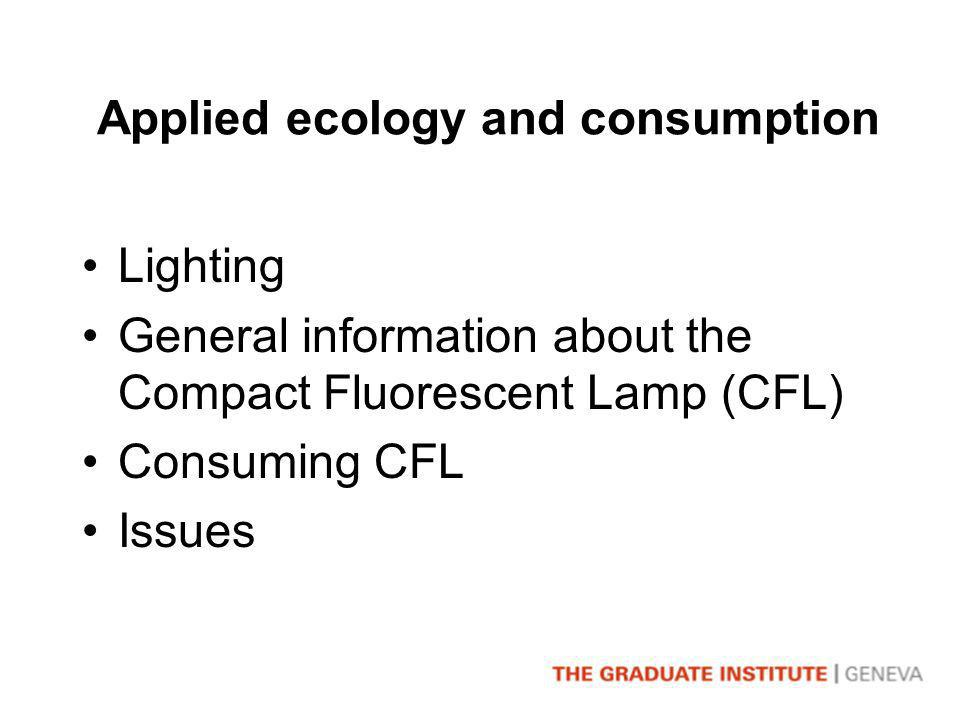 Applied ecology and consumption Lighting General information about the Compact Fluorescent Lamp (CFL) Consuming CFL Issues
