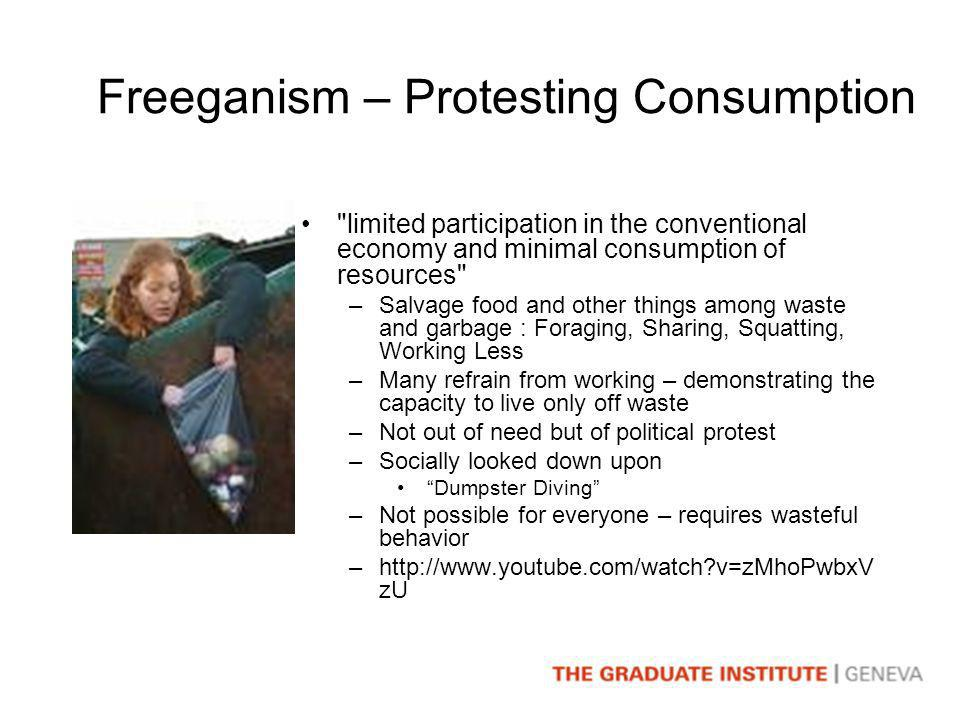 Freeganism – Protesting Consumption limited participation in the conventional economy and minimal consumption of resources –Salvage food and other things among waste and garbage : Foraging, Sharing, Squatting, Working Less –Many refrain from working – demonstrating the capacity to live only off waste –Not out of need but of political protest –Socially looked down upon Dumpster Diving –Not possible for everyone – requires wasteful behavior –http://www.youtube.com/watch v=zMhoPwbxV zU