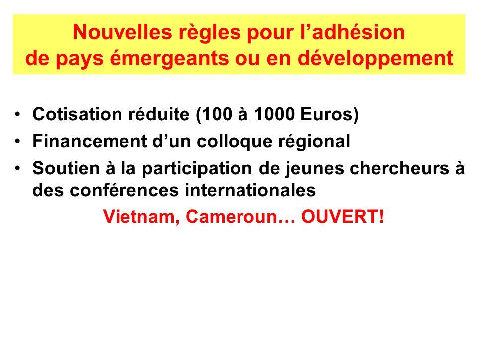 Nouvelles règles pour ladhésion de pays émergeants ou en développement Cotisation réduite (100 à 1000 Euros) Financement dun colloque régional Soutien à la participation de jeunes chercheurs à des conférences internationales Vietnam, Cameroun… OUVERT!