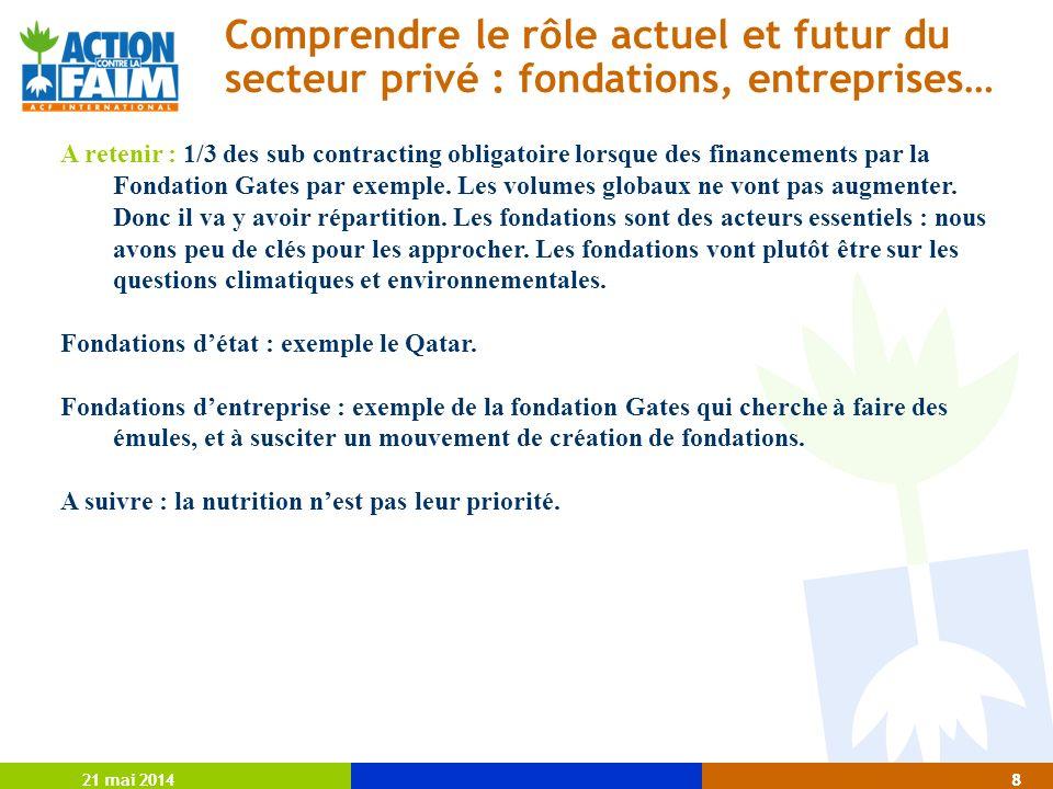 21 mai 20148 8 Comprendre le rôle actuel et futur du secteur privé : fondations, entreprises… A retenir : 1/3 des sub contracting obligatoire lorsque des financements par la Fondation Gates par exemple.