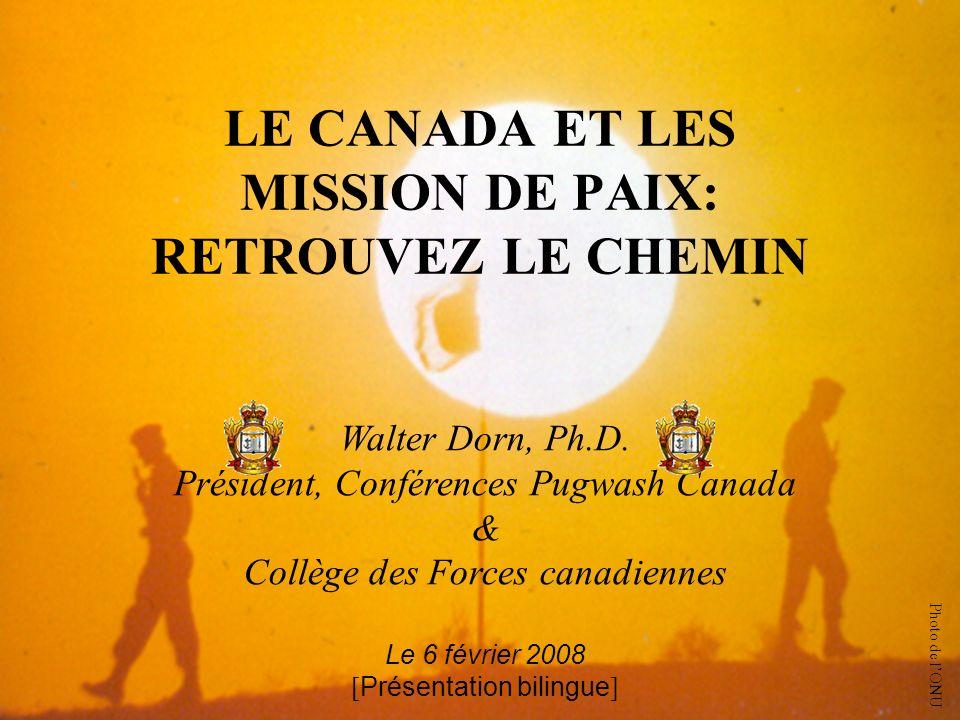 LE CANADA ET LES MISSION DE PAIX: RETROUVEZ LE CHEMIN Walter Dorn, Ph.D. Président, Conférences Pugwash Canada & Collège des Forces canadiennes Le 6 f