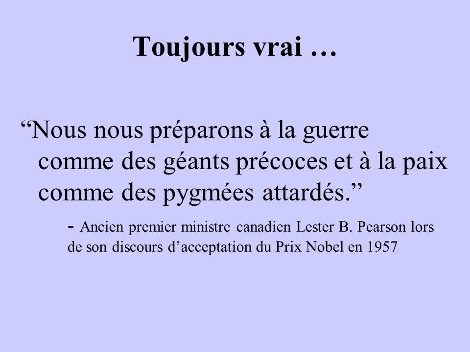 Toujours vrai … Nous nous préparons à la guerre comme des géants précoces et à la paix comme des pygmées attardés. - Ancien premier ministre canadien