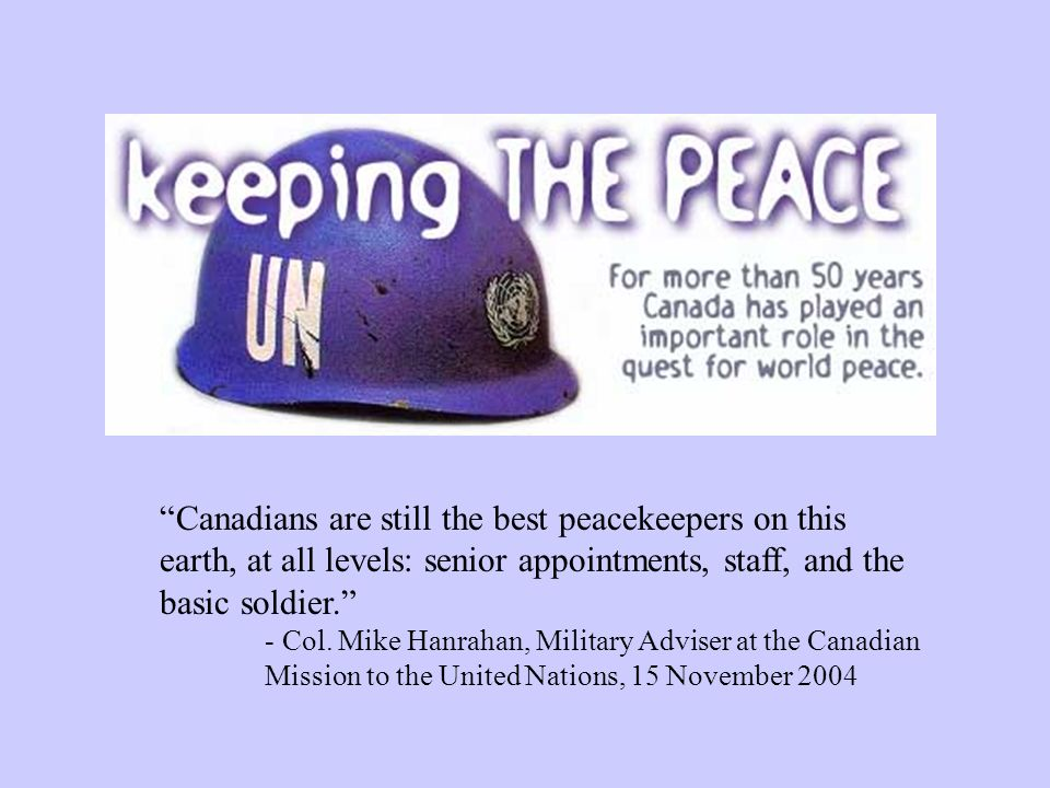 Canadians are still the best peacekeepers on this earth, at all levels: senior appointments, staff, and the basic soldier. - Col. Mike Hanrahan, Milit