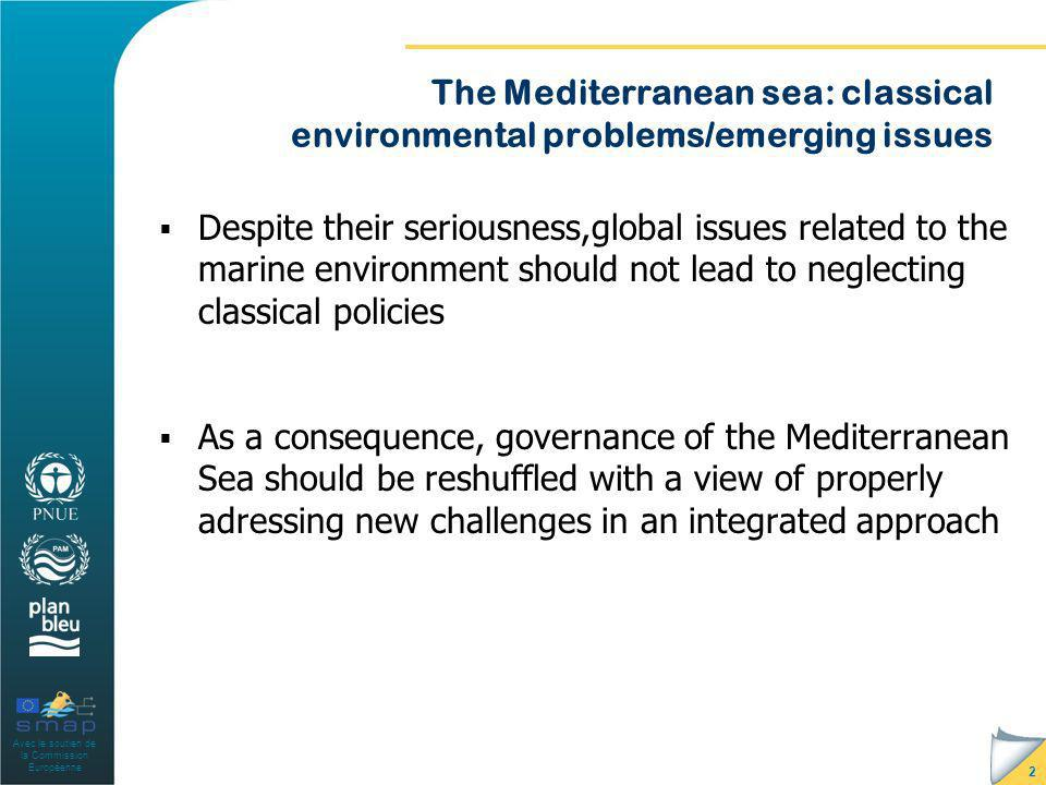 Avec le soutien de la Commission Européenne The Mediterranean sea: classical environmental problems/emerging issues Despite their seriousness,global issues related to the marine environment should not lead to neglecting classical policies As a consequence, governance of the Mediterranean Sea should be reshuffled with a view of properly adressing new challenges in an integrated approach 2