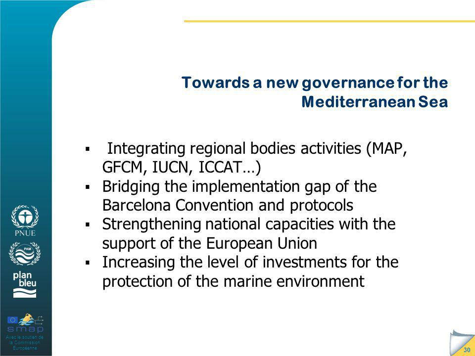 Avec le soutien de la Commission Européenne Towards a new governance for the Mediterranean Sea 30 Integrating regional bodies activities (MAP, GFCM, IUCN, ICCAT…) Bridging the implementation gap of the Barcelona Convention and protocols Strengthening national capacities with the support of the European Union Increasing the level of investments for the protection of the marine environment