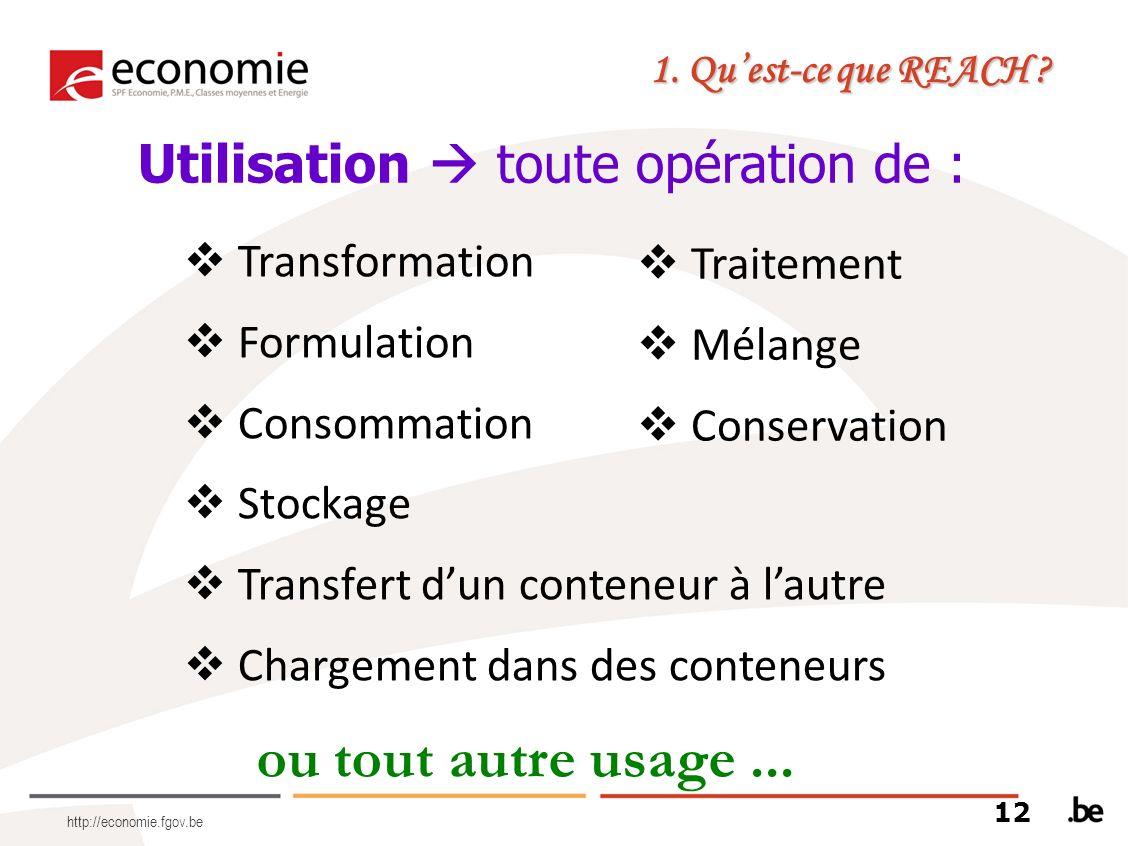 http://economie.fgov.be Utilisation toute opération de : ou tout autre usage... 1. Quest-ce que REACH ? Transformation Formulation Consommation Stocka
