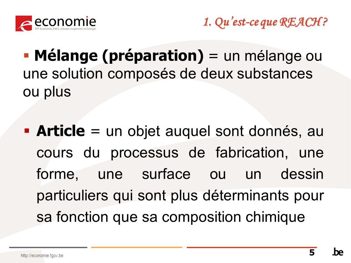 http://economie.fgov.be 5 1. Quest-ce que REACH ? Mélange (préparation) = un mélange ou une solution composés de deux substances ou plus Article = un