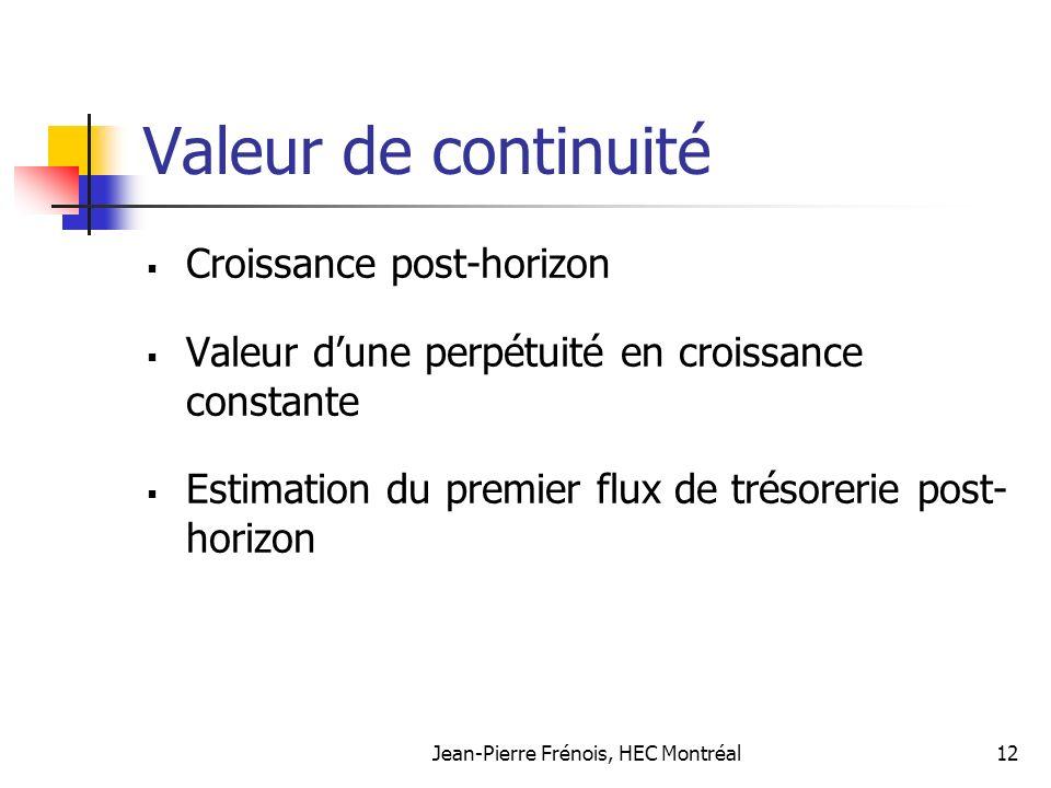 Jean-Pierre Frénois, HEC Montréal12 Valeur de continuité Croissance post-horizon Valeur dune perpétuité en croissance constante Estimation du premier flux de trésorerie post- horizon