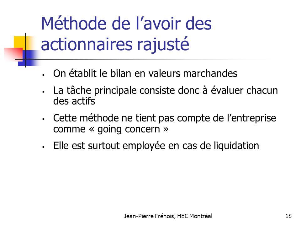 Jean-Pierre Frénois, HEC Montréal18 Méthode de lavoir des actionnaires rajusté On établit le bilan en valeurs marchandes La tâche principale consiste donc à évaluer chacun des actifs Cette méthode ne tient pas compte de lentreprise comme « going concern » Elle est surtout employée en cas de liquidation